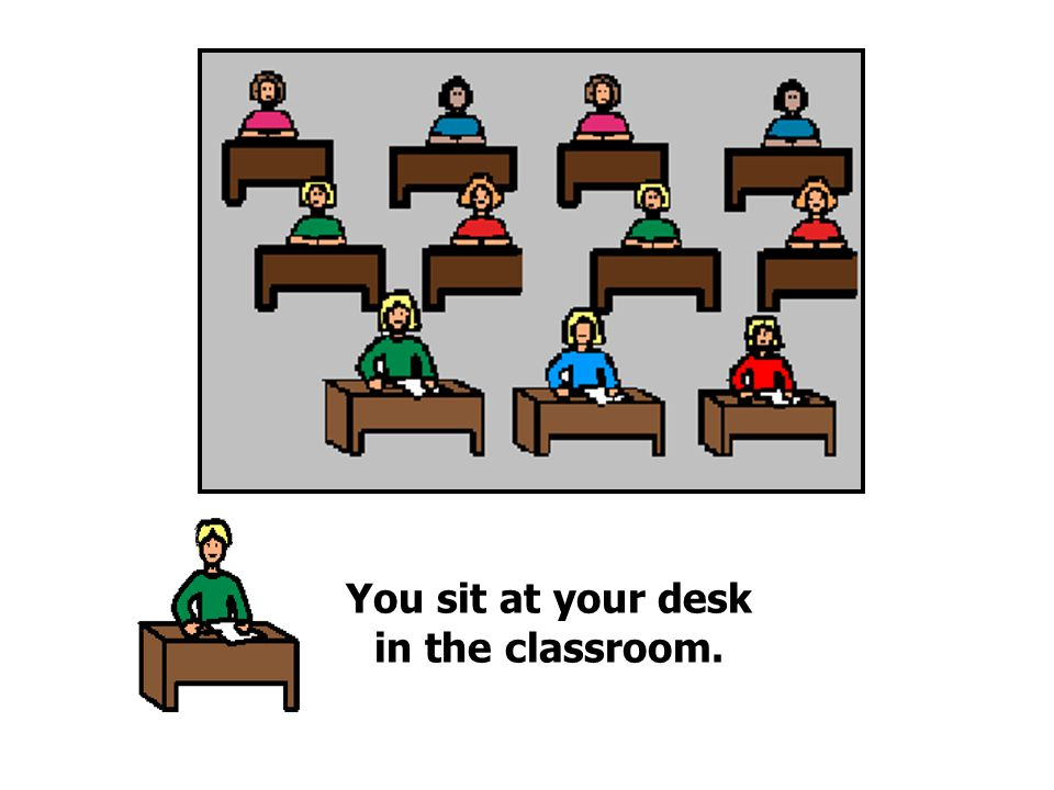 You sit at your desk in the classroom.