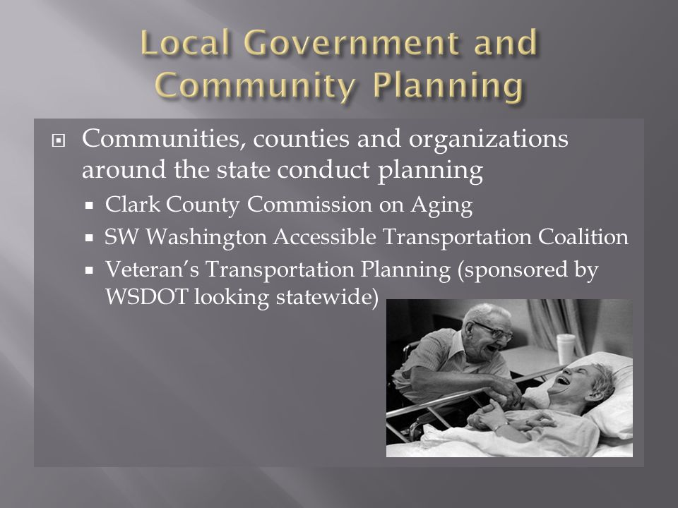  Communities, counties and organizations around the state conduct planning  Clark County Commission on Aging  SW Washington Accessible Transportation Coalition  Veteran's Transportation Planning (sponsored by WSDOT looking statewide)