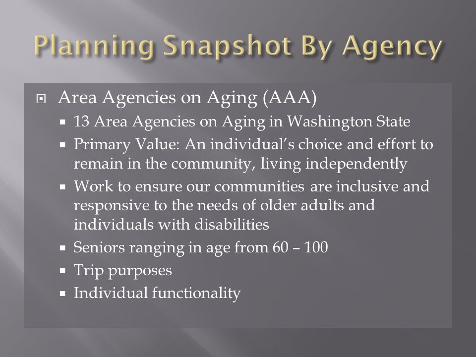  Area Agencies on Aging (AAA)  13 Area Agencies on Aging in Washington State  Primary Value: An individual's choice and effort to remain in the community, living independently  Work to ensure our communities are inclusive and responsive to the needs of older adults and individuals with disabilities  Seniors ranging in age from 60 – 100  Trip purposes  Individual functionality