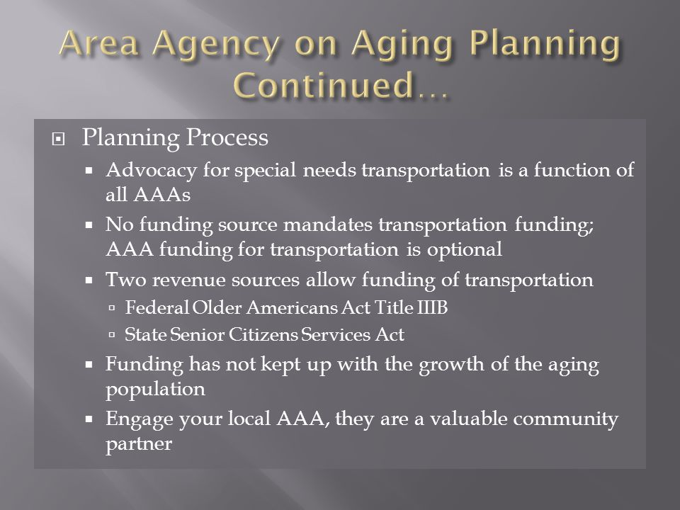  Planning Process  Advocacy for special needs transportation is a function of all AAAs  No funding source mandates transportation funding; AAA funding for transportation is optional  Two revenue sources allow funding of transportation  Federal Older Americans Act Title IIIB  State Senior Citizens Services Act  Funding has not kept up with the growth of the aging population  Engage your local AAA, they are a valuable community partner