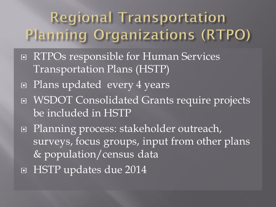  RTPOs responsible for Human Services Transportation Plans (HSTP)  Plans updated every 4 years  WSDOT Consolidated Grants require projects be included in HSTP  Planning process: stakeholder outreach, surveys, focus groups, input from other plans & population/census data  HSTP updates due 2014