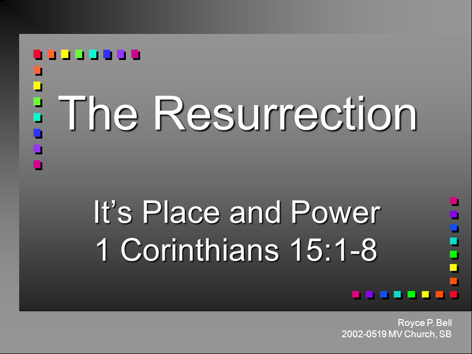 The Resurrection It's Place and Power 1 Corinthians 15:1-8 Royce P. Bell MV Church, SB