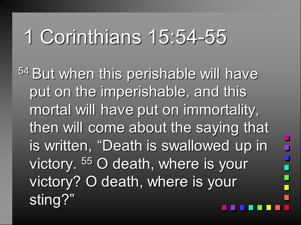 1 Corinthians 15: But when this perishable will have put on the imperishable, and this mortal will have put on immortality, then will come about the saying that is written, Death is swallowed up in victory.