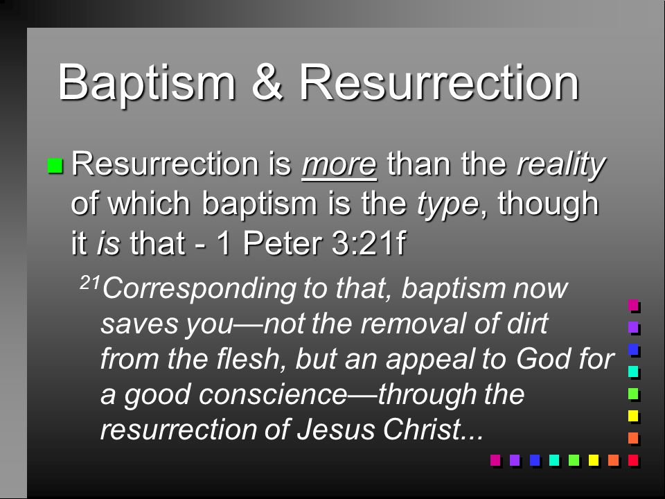 Baptism & Resurrection n Resurrection is more than the reality of which baptism is the type, though it is that - 1 Peter 3:21f 21 Corresponding to that, baptism now saves you—not the removal of dirt from the flesh, but an appeal to God for a good conscience—through the resurrection of Jesus Christ...