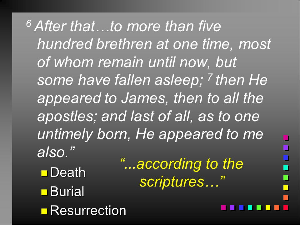 6 After that…to more than five hundred brethren at one time, most of whom remain until now, but some have fallen asleep; 7 then He appeared to James, then to all the apostles; and last of all, as to one untimely born, He appeared to me also. n Death n Burial n Resurrection ...according to the scriptures…