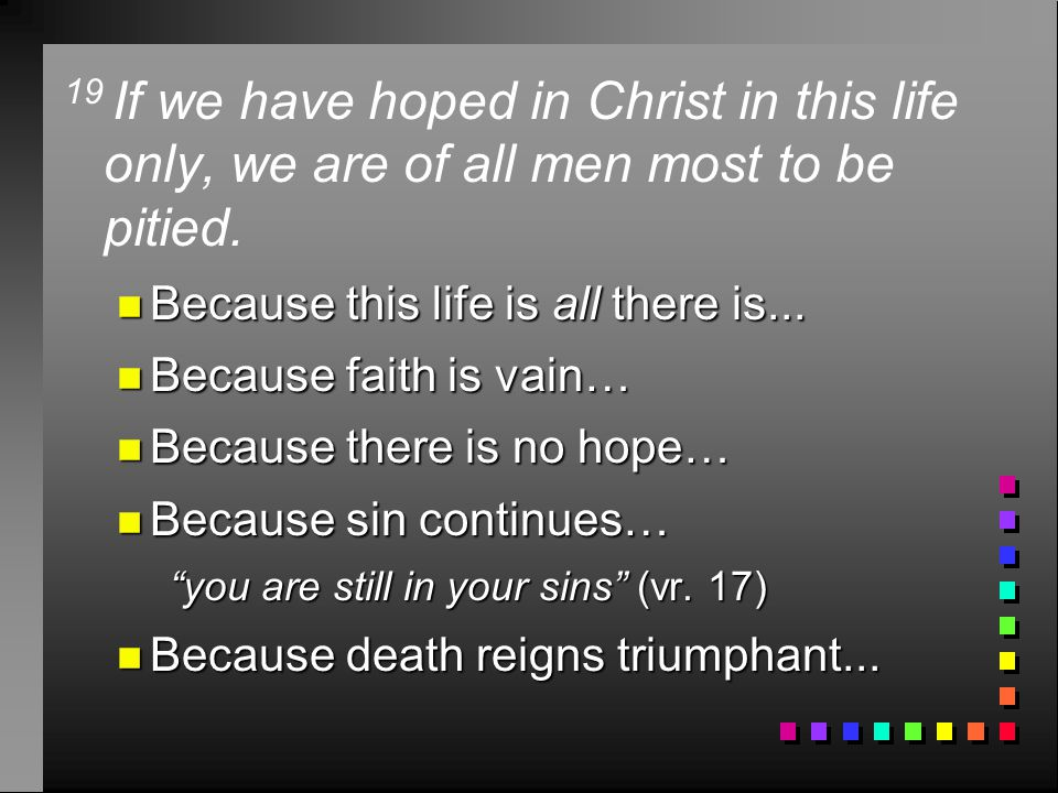 19 If we have hoped in Christ in this life only, we are of all men most to be pitied.