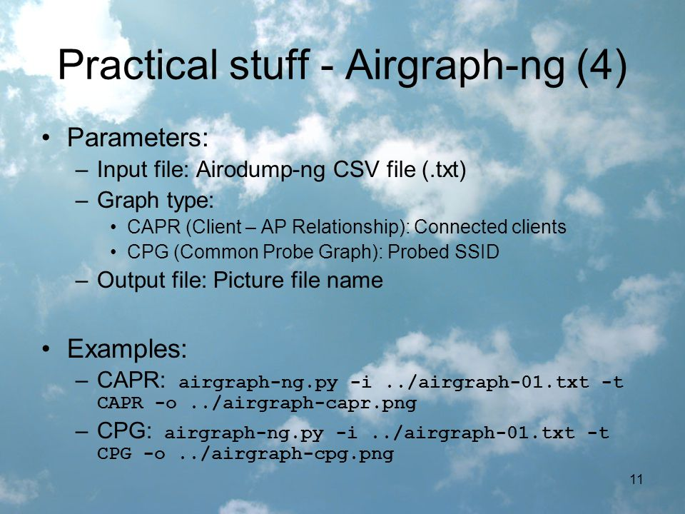 11 Practical stuff - Airgraph-ng (4) Parameters: –Input file: Airodump-ng CSV file (.txt) –Graph type: CAPR (Client – AP Relationship): Connected clients CPG (Common Probe Graph): Probed SSID –Output file: Picture file name Examples: –CAPR: airgraph-ng.py -i../airgraph-01.txt -t CAPR -o../airgraph-capr.png –CPG: airgraph-ng.py -i../airgraph-01.txt -t CPG -o../airgraph-cpg.png