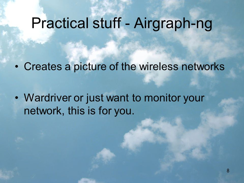 8 Practical stuff - Airgraph-ng Creates a picture of the wireless networks Wardriver or just want to monitor your network, this is for you.