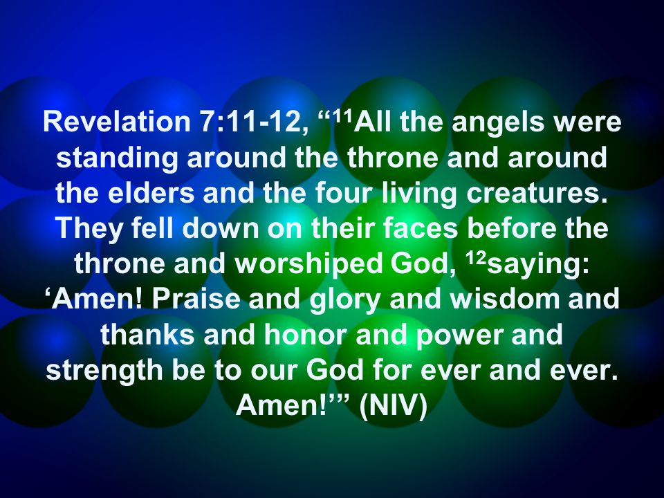 Revelation 7:11-12, 11 All the angels were standing around the throne and around the elders and the four living creatures.