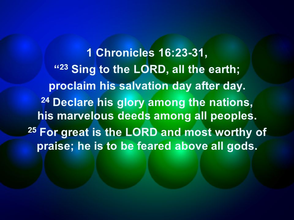1 Chronicles 16:23-31, 23 Sing to the LORD, all the earth; proclaim his salvation day after day.