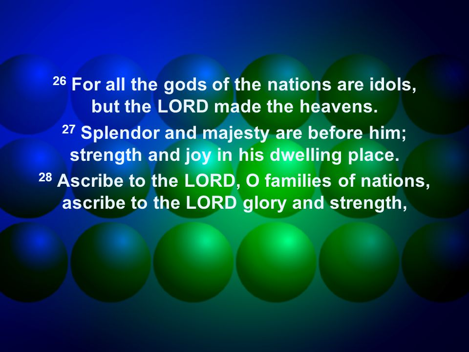 26 For all the gods of the nations are idols, but the LORD made the heavens.