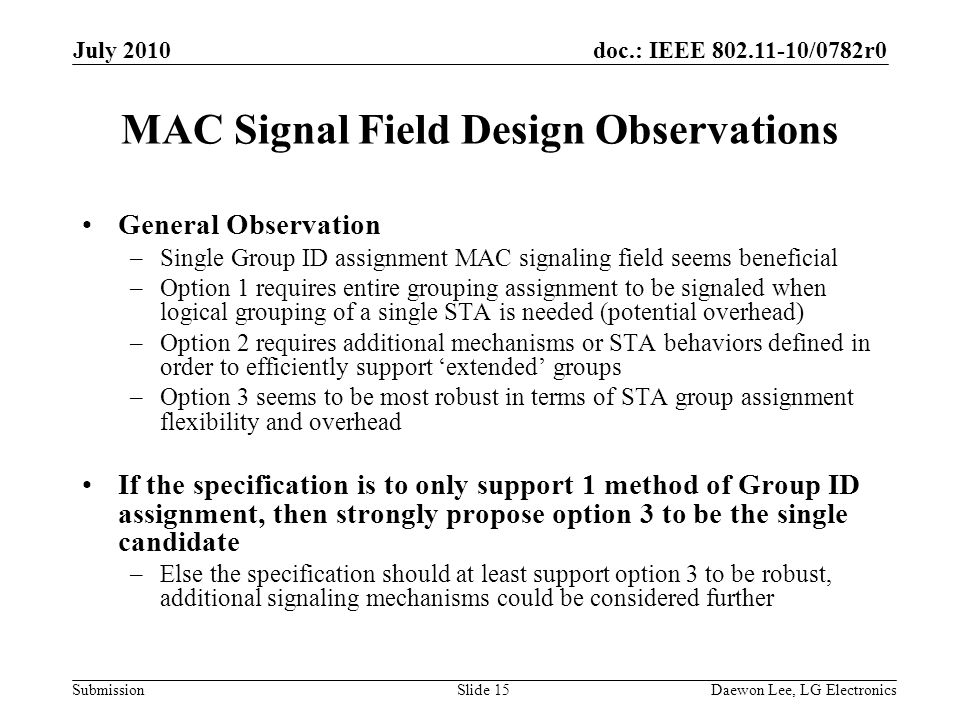doc.: IEEE /0782r0 Submission MAC Signal Field Design Observations General Observation –Single Group ID assignment MAC signaling field seems beneficial –Option 1 requires entire grouping assignment to be signaled when logical grouping of a single STA is needed (potential overhead) –Option 2 requires additional mechanisms or STA behaviors defined in order to efficiently support 'extended' groups –Option 3 seems to be most robust in terms of STA group assignment flexibility and overhead If the specification is to only support 1 method of Group ID assignment, then strongly propose option 3 to be the single candidate –Else the specification should at least support option 3 to be robust, additional signaling mechanisms could be considered further July 2010 Daewon Lee, LG ElectronicsSlide 15