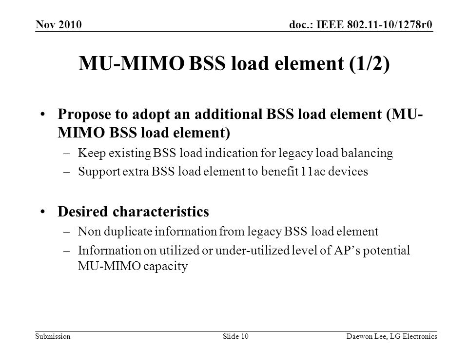 doc.: IEEE /1278r0 Submission MU-MIMO BSS load element (1/2) Propose to adopt an additional BSS load element (MU- MIMO BSS load element) –Keep existing BSS load indication for legacy load balancing –Support extra BSS load element to benefit 11ac devices Desired characteristics –Non duplicate information from legacy BSS load element –Information on utilized or under-utilized level of AP's potential MU-MIMO capacity Nov 2010 Slide 10Daewon Lee, LG Electronics