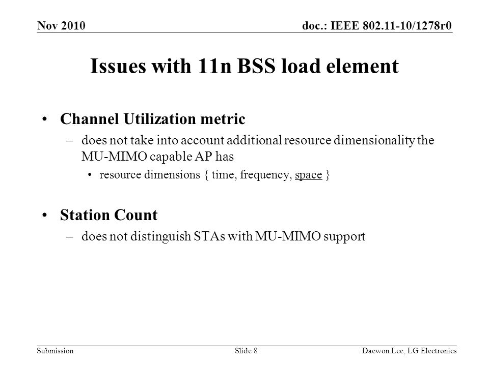 doc.: IEEE /1278r0 Submission Issues with 11n BSS load element Channel Utilization metric –does not take into account additional resource dimensionality the MU-MIMO capable AP has resource dimensions { time, frequency, space } Station Count –does not distinguish STAs with MU-MIMO support Nov 2010 Slide 8Daewon Lee, LG Electronics