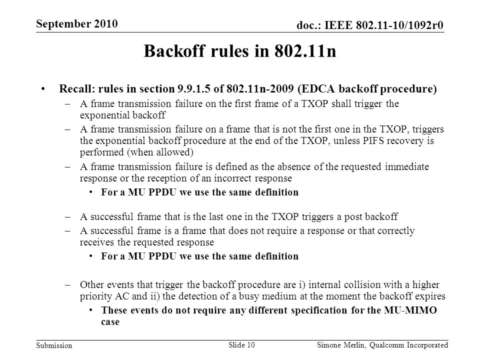 Slide 10 doc.: IEEE /1092r0 Submission Simone Merlin, Qualcomm Incorporated September 2010 Backoff rules in n Recall: rules in section of n-2009 (EDCA backoff procedure) –A frame transmission failure on the first frame of a TXOP shall trigger the exponential backoff –A frame transmission failure on a frame that is not the first one in the TXOP, triggers the exponential backoff procedure at the end of the TXOP, unless PIFS recovery is performed (when allowed) –A frame transmission failure is defined as the absence of the requested immediate response or the reception of an incorrect response For a MU PPDU we use the same definition –A successful frame that is the last one in the TXOP triggers a post backoff –A successful frame is a frame that does not require a response or that correctly receives the requested response For a MU PPDU we use the same definition –Other events that trigger the backoff procedure are i) internal collision with a higher priority AC and ii) the detection of a busy medium at the moment the backoff expires These events do not require any different specification for the MU-MIMO case
