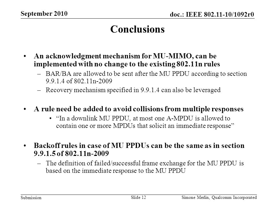 Slide 12 doc.: IEEE /1092r0 Submission Simone Merlin, Qualcomm Incorporated September 2010 Conclusions An acknowledgment mechanism for MU-MIMO, can be implemented with no change to the existing n rules –BAR/BA are allowed to be sent after the MU PPDU according to section of n-2009 –Recovery mechanism specified in can also be leveraged A rule need be added to avoid collisions from multiple responses In a downlink MU PPDU, at most one A-MPDU is allowed to contain one or more MPDUs that solicit an immediate response Backoff rules in case of MU PPDUs can be the same as in section of n-2009 –The definition of failed/successful frame exchange for the MU PPDU is based on the immediate response to the MU PPDU