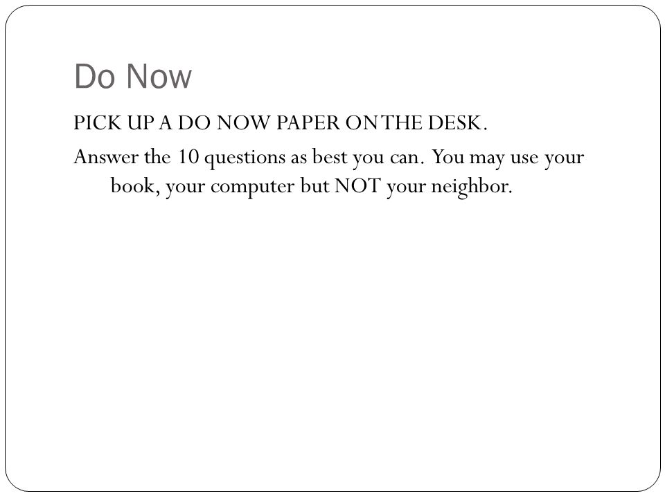 Do Now PICK UP A DO NOW PAPER ON THE DESK. Answer the 10 questions as best you can.