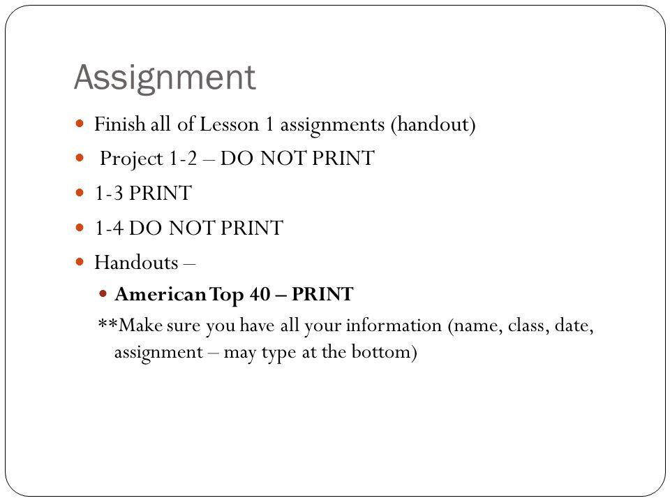 Assignment Finish all of Lesson 1 assignments (handout) Project 1-2 – DO NOT PRINT 1-3 PRINT 1-4 DO NOT PRINT Handouts – American Top 40 – PRINT **Make sure you have all your information (name, class, date, assignment – may type at the bottom)