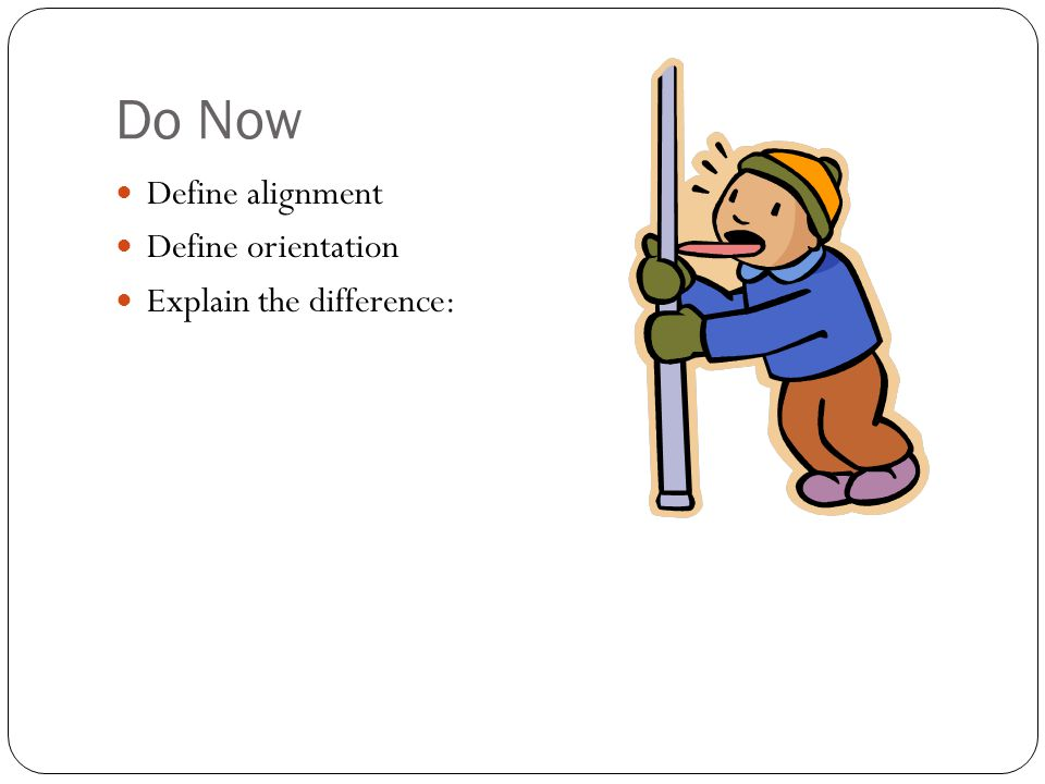 Do Now Define alignment Define orientation Explain the difference: