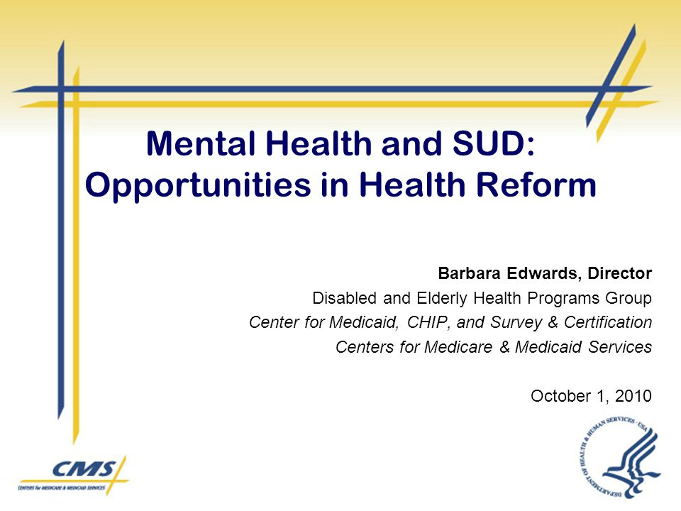 Mental Health and SUD: Opportunities in Health Reform Barbara Edwards, Director Disabled and Elderly Health Programs Group Center for Medicaid, CHIP, and Survey & Certification Centers for Medicare & Medicaid Services October 1, 2010