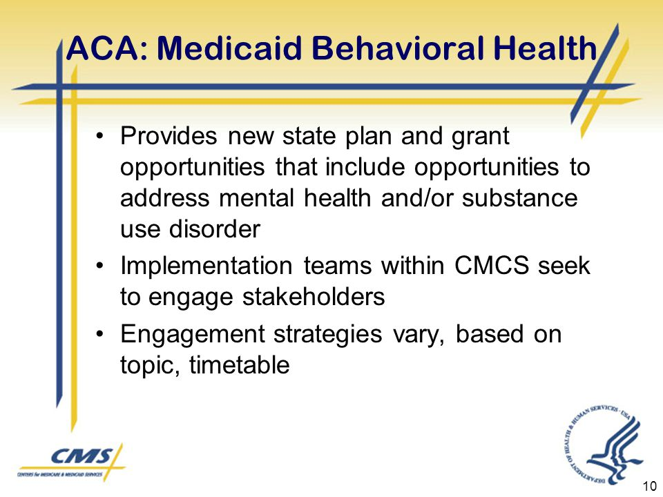 ACA: Medicaid Behavioral Health Provides new state plan and grant opportunities that include opportunities to address mental health and/or substance use disorder Implementation teams within CMCS seek to engage stakeholders Engagement strategies vary, based on topic, timetable 10
