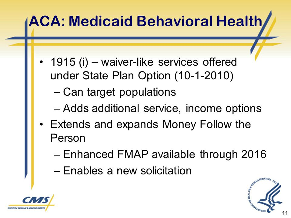 ACA: Medicaid Behavioral Health 1915 (i) – waiver-like services offered under State Plan Option ( ) –Can target populations –Adds additional service, income options Extends and expands Money Follow the Person –Enhanced FMAP available through 2016 –Enables a new solicitation 11