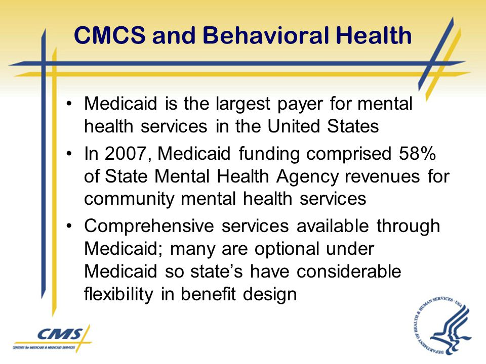 CMCS and Behavioral Health Medicaid is the largest payer for mental health services in the United States In 2007, Medicaid funding comprised 58% of State Mental Health Agency revenues for community mental health services Comprehensive services available through Medicaid; many are optional under Medicaid so state's have considerable flexibility in benefit design