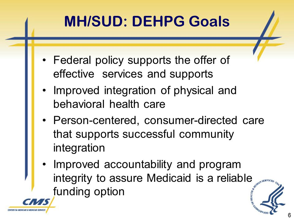 MH/SUD: DEHPG Goals Federal policy supports the offer of effective services and supports Improved integration of physical and behavioral health care Person-centered, consumer-directed care that supports successful community integration Improved accountability and program integrity to assure Medicaid is a reliable funding option 6