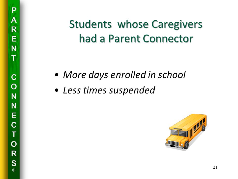 Students whose Caregivers had a Parent Connector More days enrolled in school Less times suspended 21