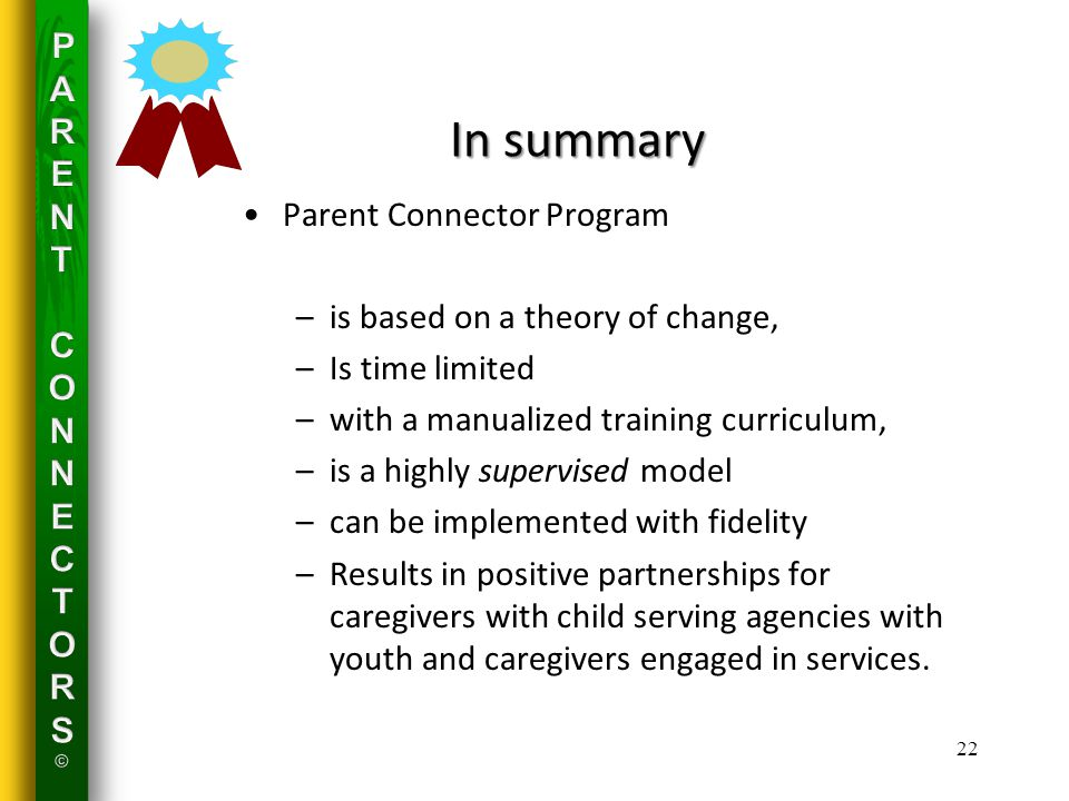 In summary Parent Connector Program –is based on a theory of change, –Is time limited –with a manualized training curriculum, –is a highly supervised model –can be implemented with fidelity –Results in positive partnerships for caregivers with child serving agencies with youth and caregivers engaged in services.