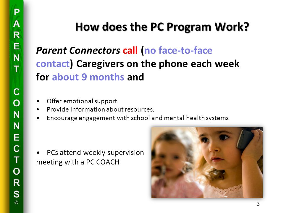 3 Parent Connectors call (no face-to-face contact) Caregivers on the phone each week for about 9 months and Offer emotional support Provide information about resources.