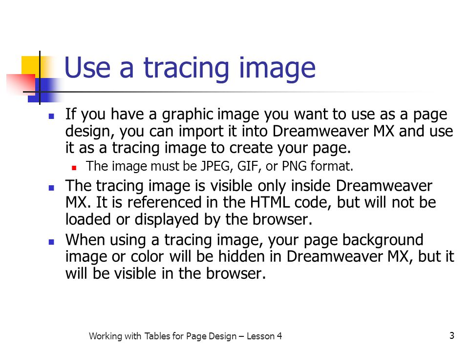 3 Working with Tables for Page Design – Lesson 4 Use a tracing image If you have a graphic image you want to use as a page design, you can import it into Dreamweaver MX and use it as a tracing image to create your page.