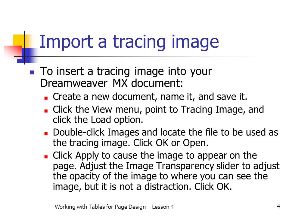4 Working with Tables for Page Design – Lesson 4 Import a tracing image To insert a tracing image into your Dreamweaver MX document: Create a new document, name it, and save it.