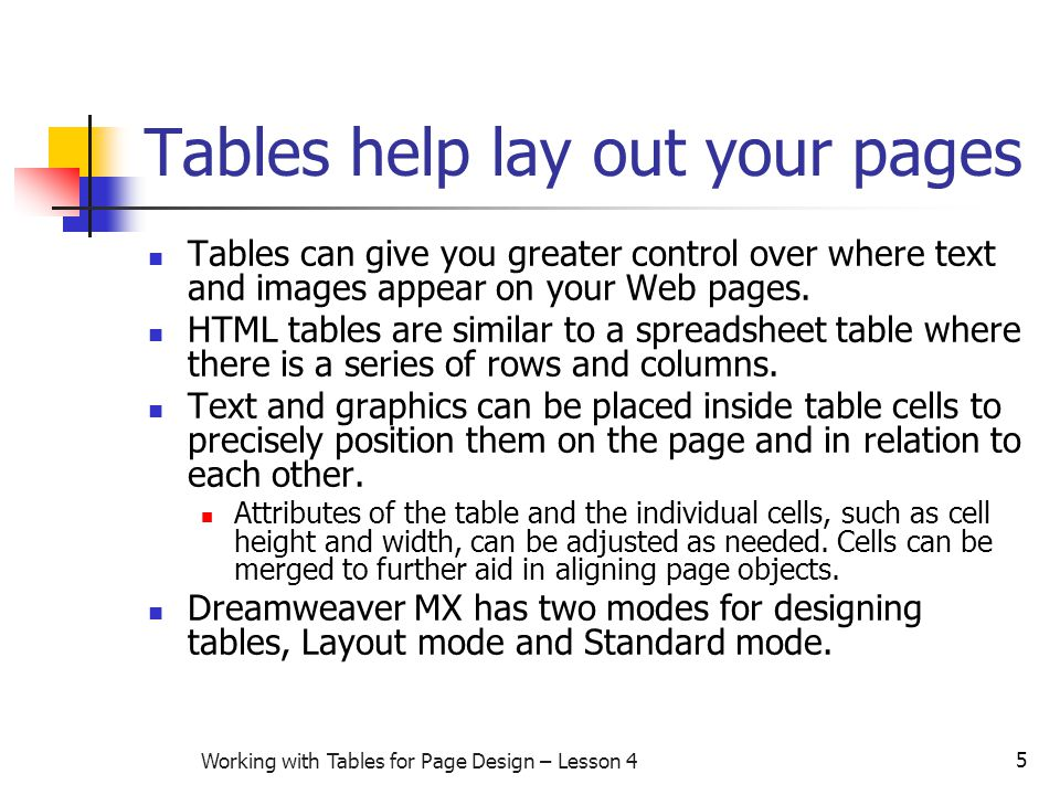 5 Working with Tables for Page Design – Lesson 4 Tables help lay out your pages Tables can give you greater control over where text and images appear on your Web pages.