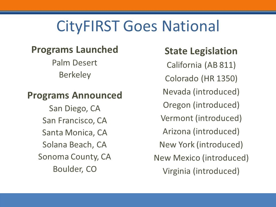 CityFIRST Goes National Programs Launched Palm Desert Berkeley Programs Announced San Diego, CA San Francisco, CA Santa Monica, CA Solana Beach, CA Sonoma County, CA Boulder, CO State Legislation California (AB 811) Colorado (HR 1350) Nevada (introduced) Oregon (introduced) Vermont (introduced) Arizona (introduced) New York (introduced) New Mexico (introduced) Virginia (introduced)