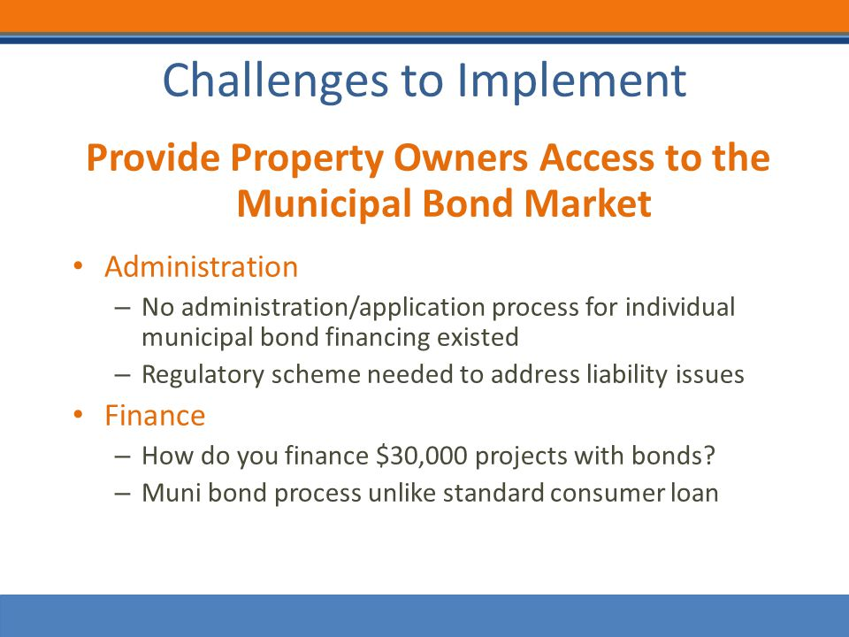 Challenges to Implement Provide Property Owners Access to the Municipal Bond Market Administration – No administration/application process for individual municipal bond financing existed – Regulatory scheme needed to address liability issues Finance – How do you finance $30,000 projects with bonds.