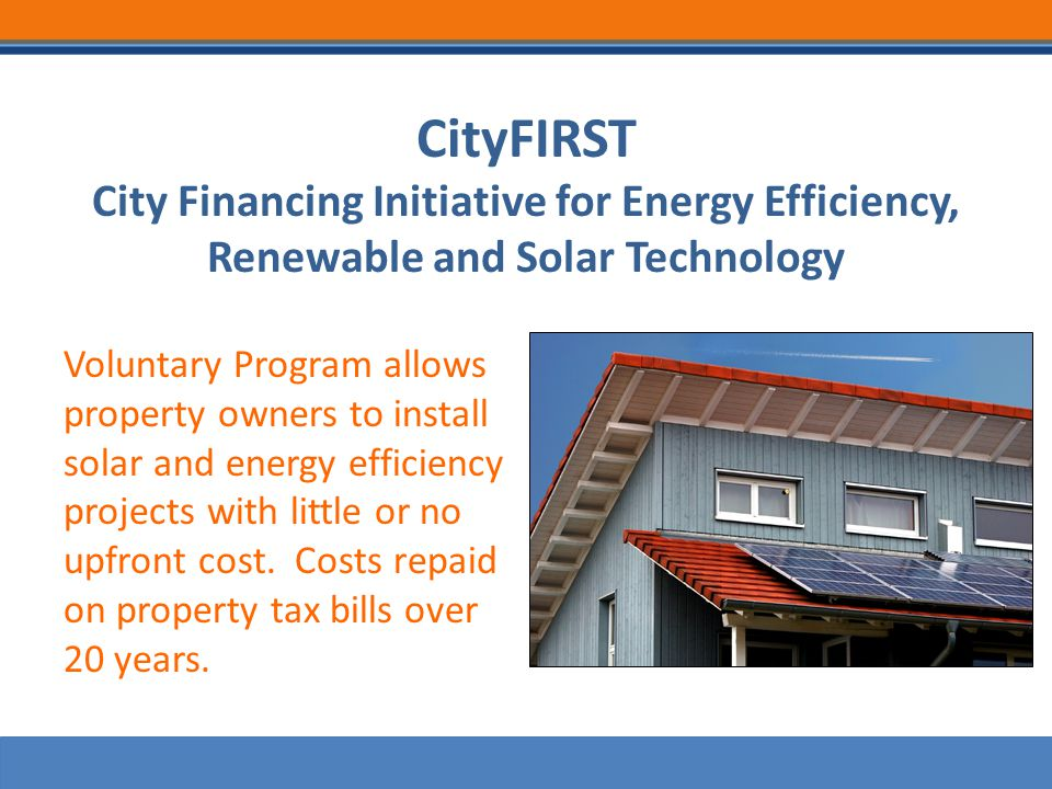 CityFIRST City Financing Initiative for Energy Efficiency, Renewable and Solar Technology Voluntary Program allows property owners to install solar and energy efficiency projects with little or no upfront cost.