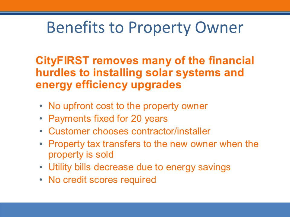 Benefits to Property Owner CityFIRST removes many of the financial hurdles to installing solar systems and energy efficiency upgrades No upfront cost to the property owner Payments fixed for 20 years Customer chooses contractor/installer Property tax transfers to the new owner when the property is sold Utility bills decrease due to energy savings No credit scores required