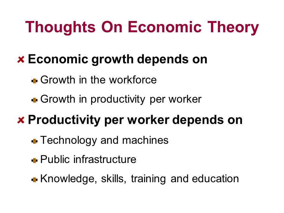 Thoughts On Economic Theory Economic growth depends on Growth in the workforce Growth in productivity per worker Productivity per worker depends on Technology and machines Public infrastructure Knowledge, skills, training and education