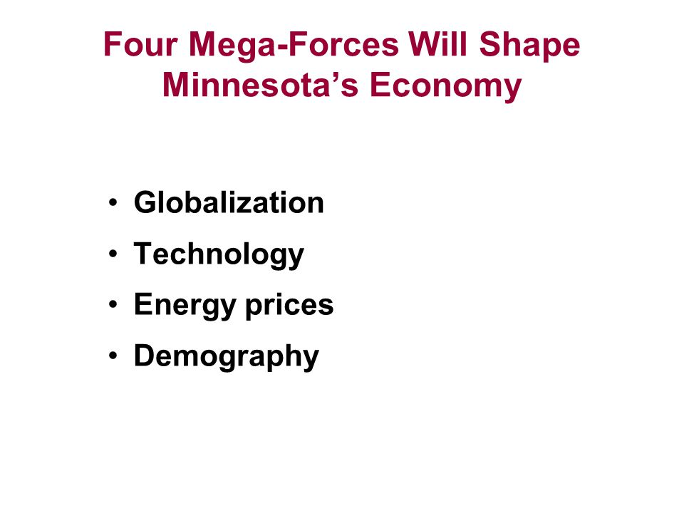 Four Mega-Forces Will Shape Minnesota's Economy Globalization Technology Energy prices Demography
