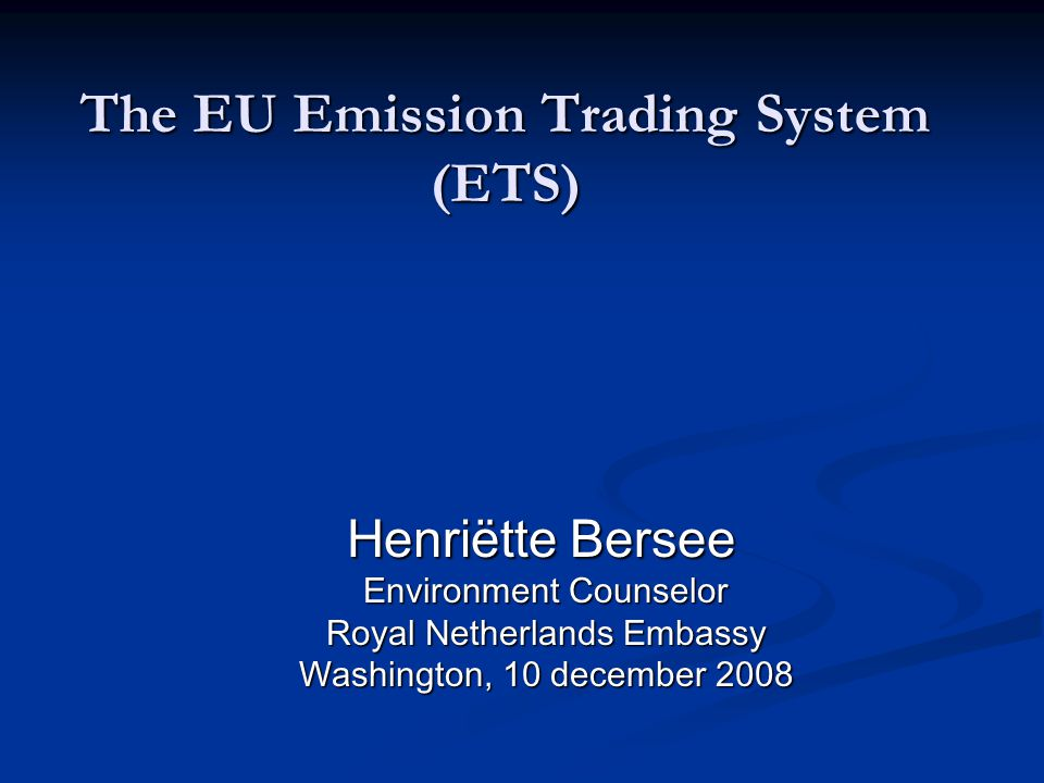 The EU Emission Trading System (ETS) Henriëtte Bersee Henriëtte Bersee Environment Counselor Environment Counselor Royal Netherlands Embassy Royal Netherlands Embassy Washington, 10 december 2008 Washington, 10 december 2008
