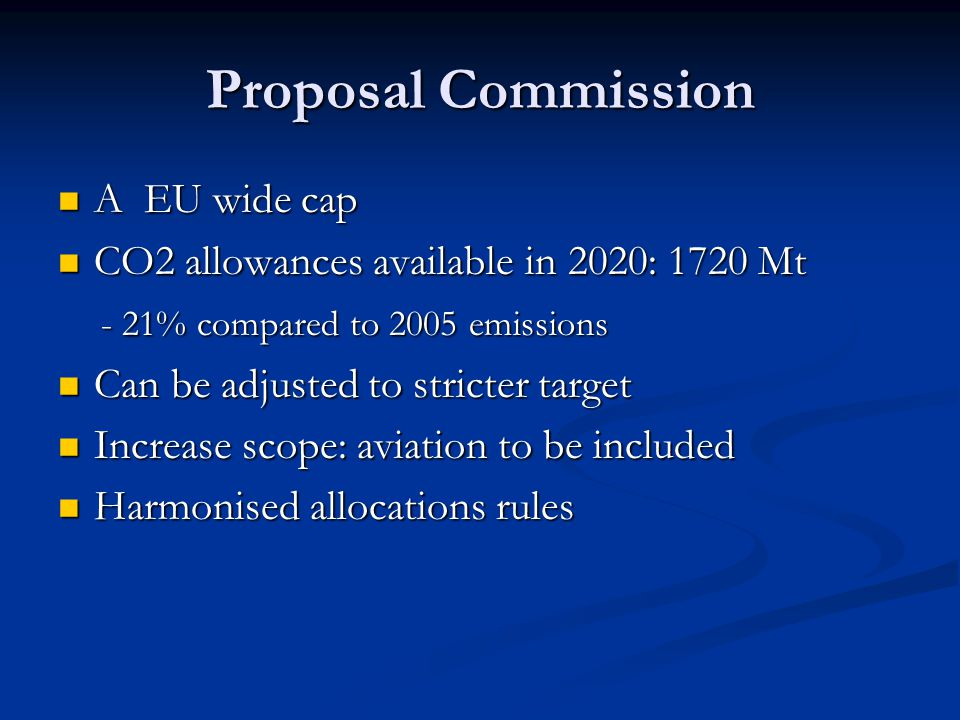 Proposal Commission A EU wide cap A EU wide cap CO2 allowances available in 2020: 1720 Mt CO2 allowances available in 2020: 1720 Mt - 21% compared to 2005 emissions - 21% compared to 2005 emissions Can be adjusted to stricter target Can be adjusted to stricter target Increase scope: aviation to be included Increase scope: aviation to be included Harmonised allocations rules Harmonised allocations rules