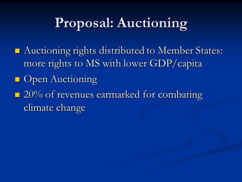 Proposal: Auctioning Auctioning rights distributed to Member States: more rights to MS with lower GDP/capita Auctioning rights distributed to Member States: more rights to MS with lower GDP/capita Open Auctioning Open Auctioning 20% of revenues earmarked for combating climate change 20% of revenues earmarked for combating climate change