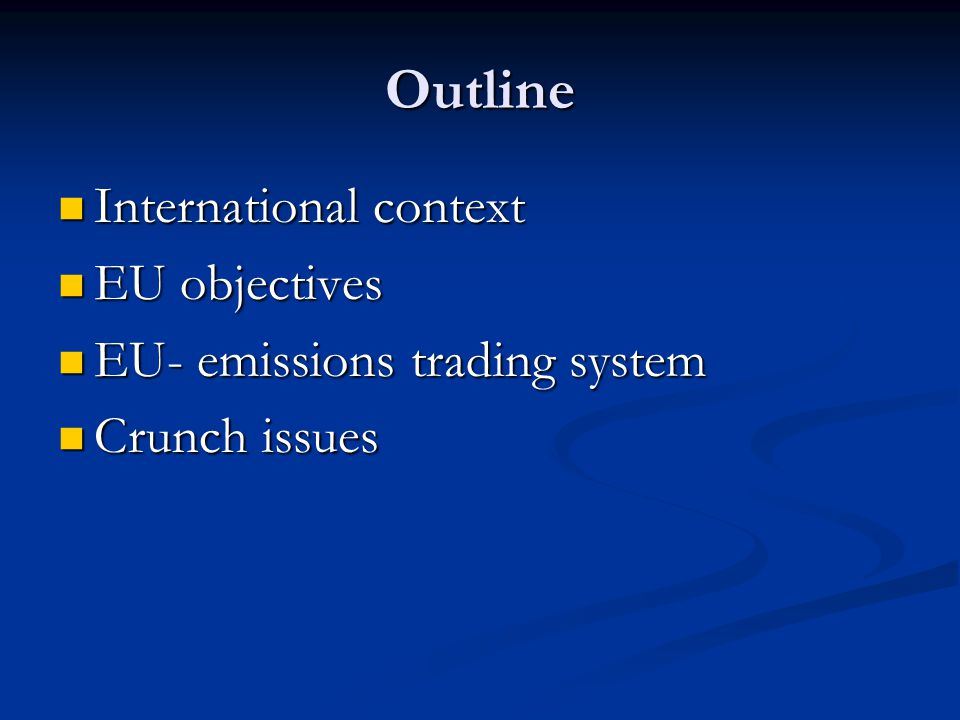 Outline International context International context EU objectives EU objectives EU- emissions trading system EU- emissions trading system Crunch issues Crunch issues