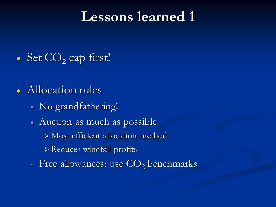 Lessons learned 1  Set CO 2 cap first.  Allocation rules  No grandfathering.