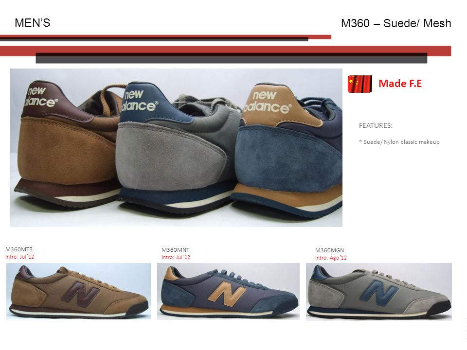 FEATURES: * Suede/ Nylon classic makeup MEN'S M360 – Suede/ Mesh M360MTB Intro: Jul´12 Made F.E M360MNT Intro: Jul´12 M360MGN Intro: Ago´12