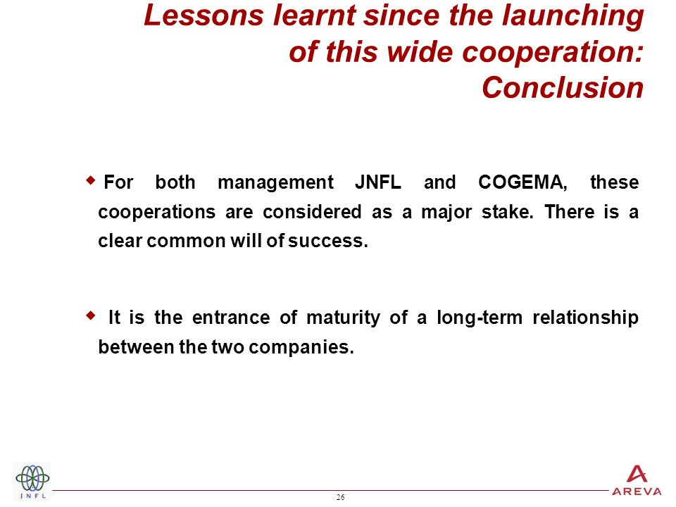 26 Lessons learnt since the launching of this wide cooperation: Conclusion  For both management JNFL and COGEMA, these cooperations are considered as a major stake.