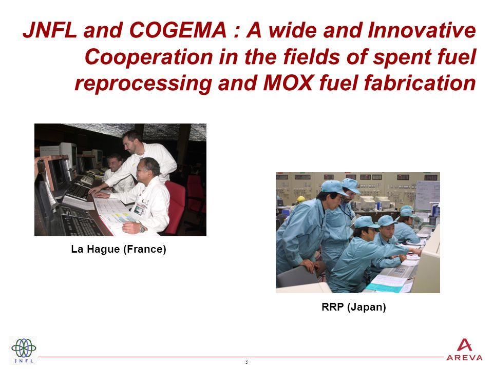 3 3 JNFL and COGEMA : A wide and Innovative Cooperation in the fields of spent fuel reprocessing and MOX fuel fabrication La Hague (France) RRP (Japan)