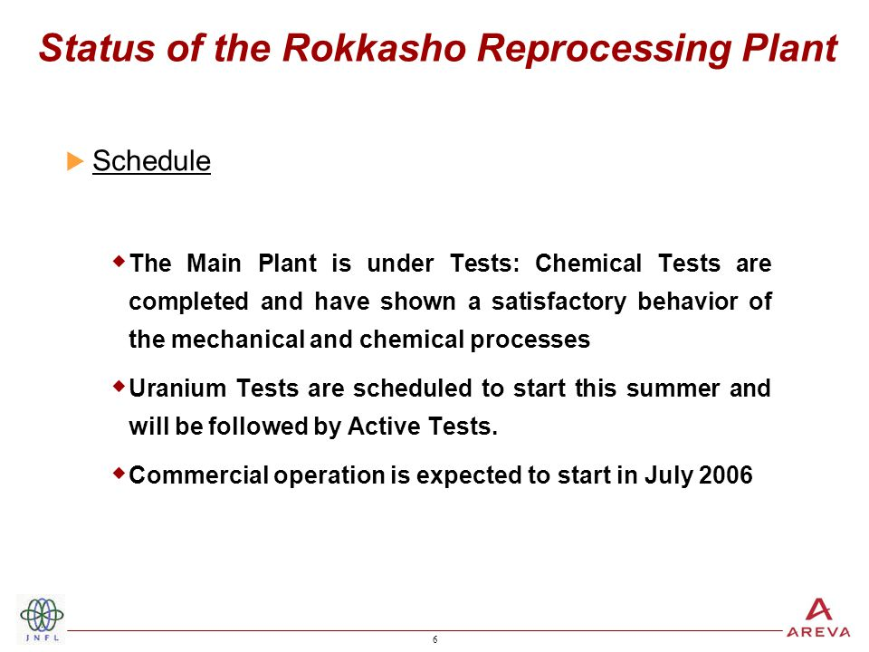 6 6 Status of the Rokkasho Reprocessing Plant  Schedule  The Main Plant is under Tests: Chemical Tests are completed and have shown a satisfactory behavior of the mechanical and chemical processes  Uranium Tests are scheduled to start this summer and will be followed by Active Tests.