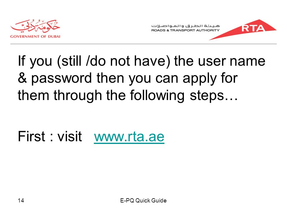 E-PQ Quick Guide14 If you (still /do not have) the user name & password then you can apply for them through the following steps… First : visit www.rta.aewww.rta.ae